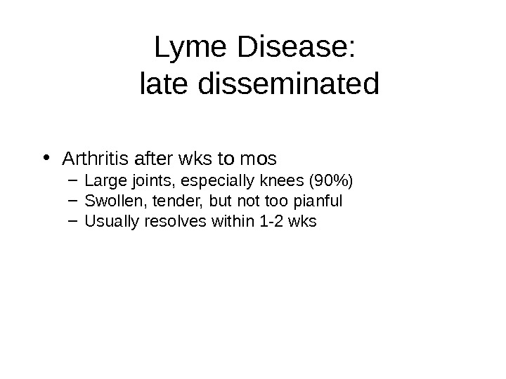 Lyme Disease:  late disseminated • Arthritis after wks to mos – Large joints, especially knees