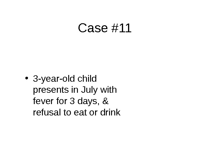 Case #11 • 3 -year-old child presents in July with fever for 3 days, & refusal