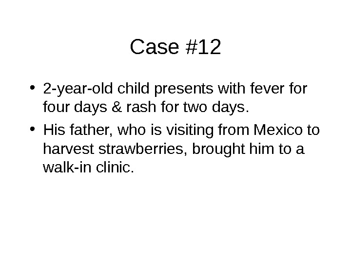Case #12 • 2 -year-old child presents with fever four days & rash for two days.