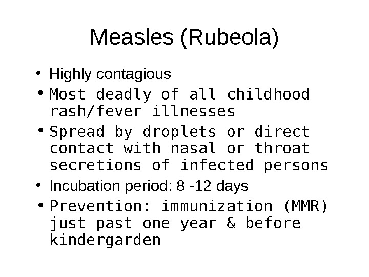 Measles (Rubeola) • Highly contagious • Most deadly of all childhood rash/fever illnesses • Spread by
