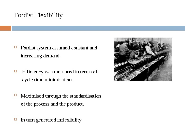 Fordist Flexibility Fordist system assumed constant and  increasing demand. Efficiency was measured in terms of