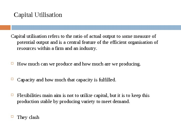 Capital Utilisation Capital utilisation refers to the ratio of actual output to some measure of potential