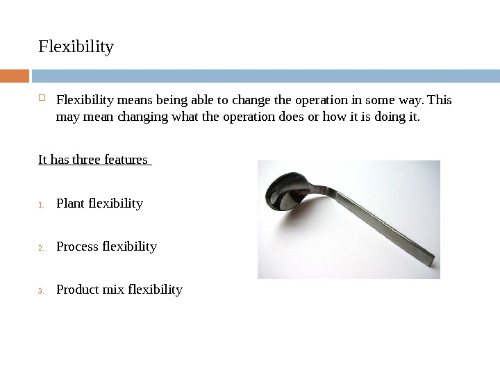 Flexibility means being able to change the operation in some way. This may mean changing what