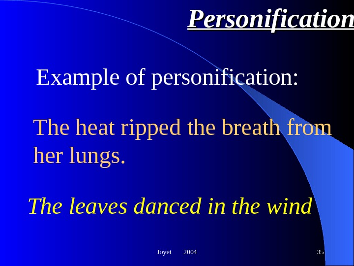 Joyet  2004 35 Personification The leaves danced in the wind Example of personification: The heat