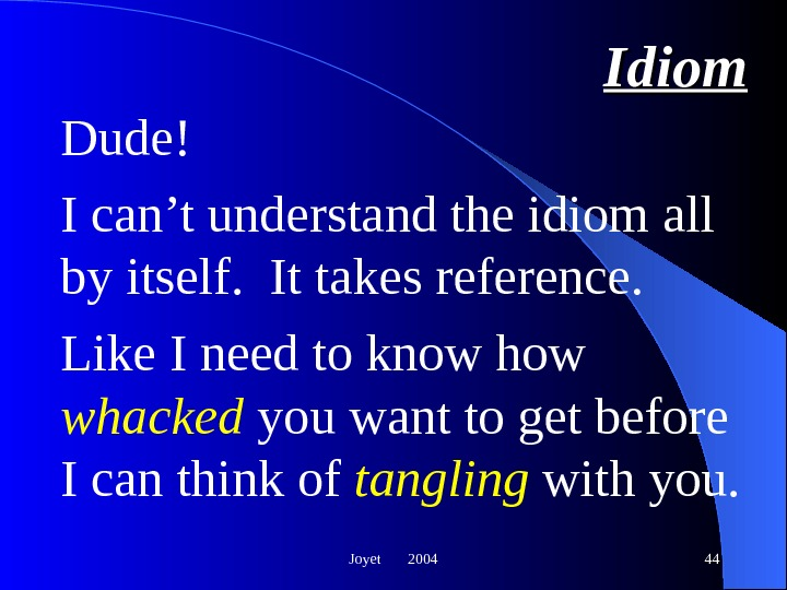 Joyet  2004 44 Idiom Dude!  I can't understand the idiom all by itself.