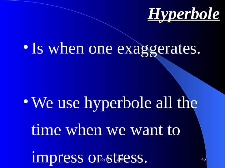 Joyet  2004 46 Hyperbole • Is when one exaggerates. • We use hyperbole all the