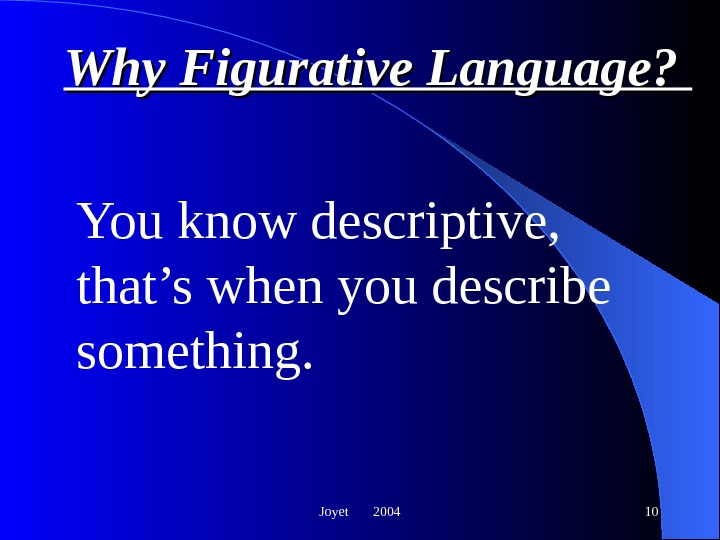 Joyet  2004 10 Why Figurative Language?  You know descriptive,  that's when you describe