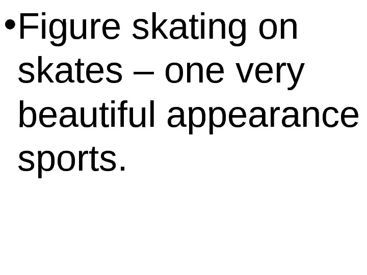 • Figure skating on skates – one very beautiful appearance sports.