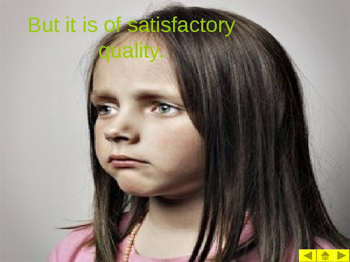 But it is of satisfactory quality.