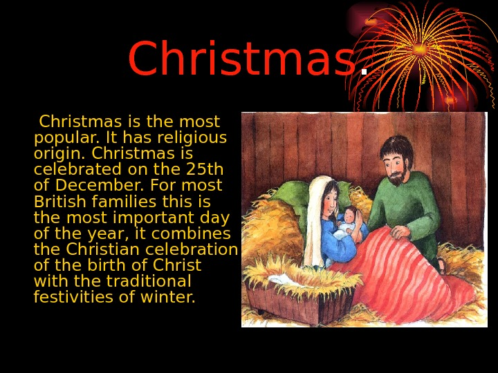 Christmas is the most  popular. It has religious origin. Christmas is celebrated on