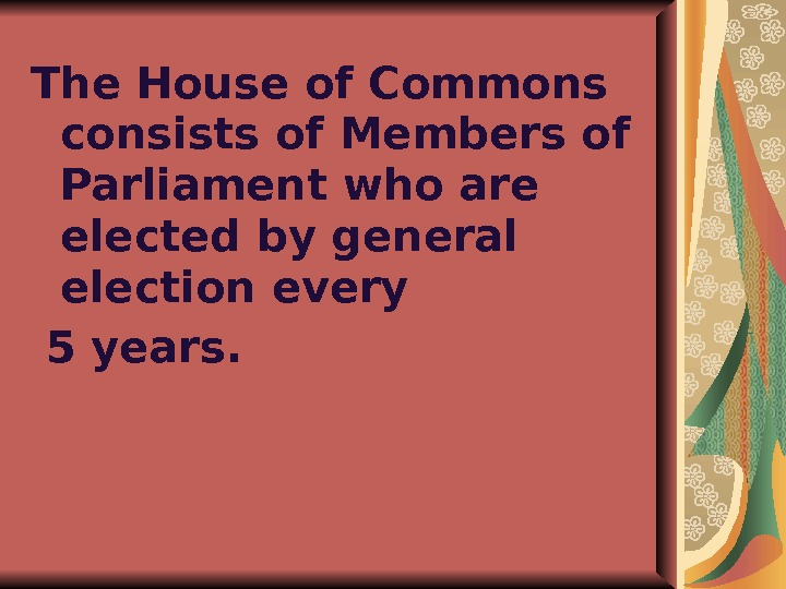 The House of Commons consists of Members of Parliament who are elected by general election every