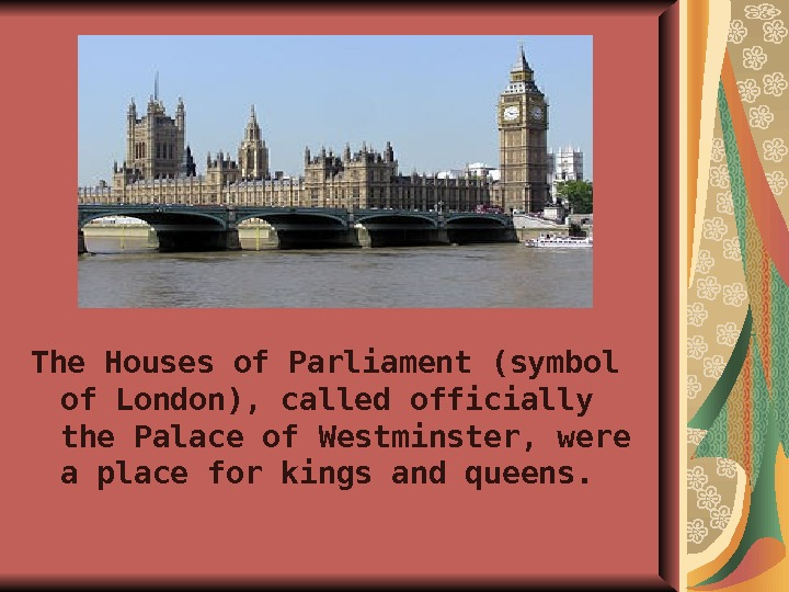 The Houses of Parliament (symbol of London), called officially the Palace of Westminster, were a place