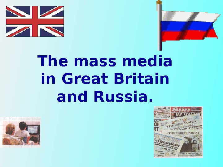 The mass media in Great Britain and Russia.