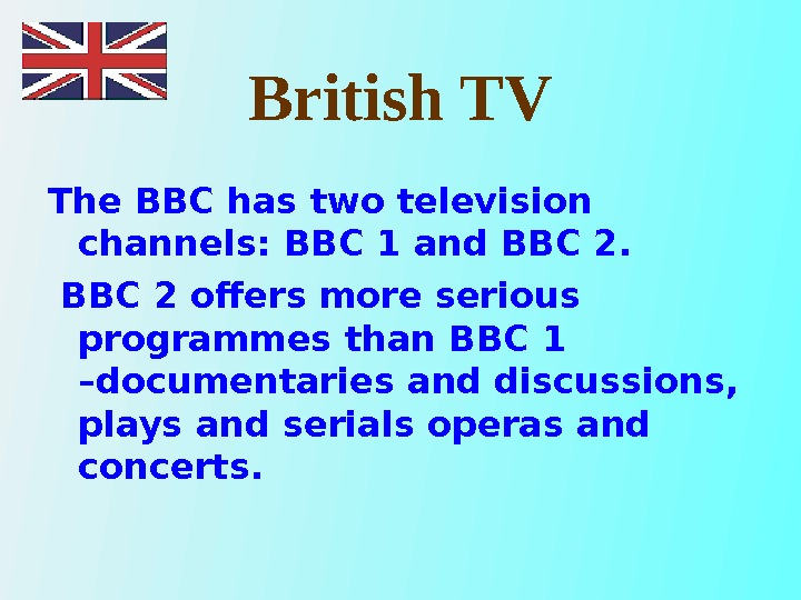 British TV The BBC has two television channels: BBC 1 and BBC 2 offers more serious