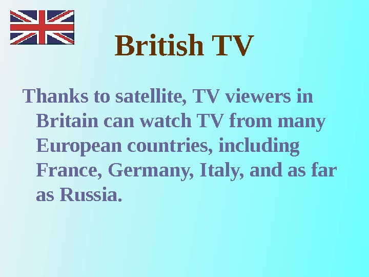 British TV Thanks to satellite, TV viewers in Britain can watch TV from many European countries,