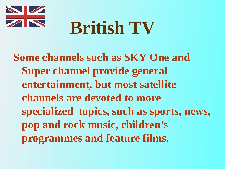 British TV Some channels such as SKY One and Super channel provide general entertainment, but most