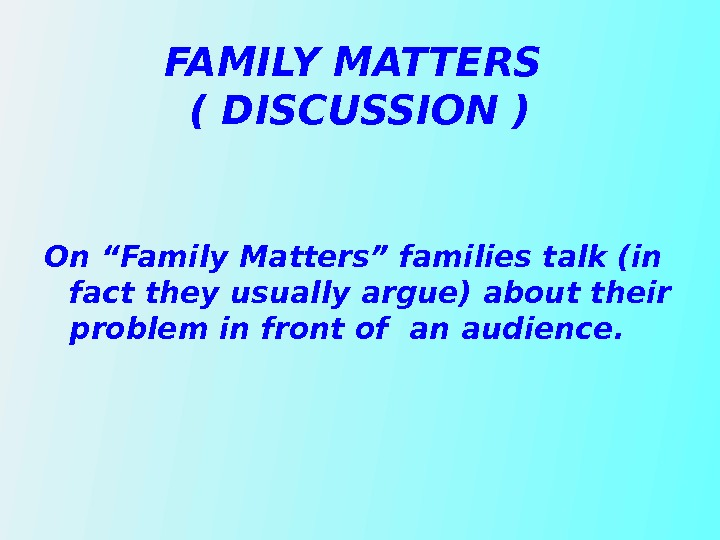 "FAMILY MATTERS ( DISCUSSION )  On ""Family Matters"" families talk (in fact they usually argue)"