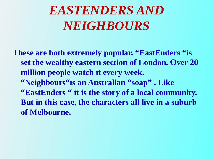 "EASTENDERS AND NEIGHBOURS These are both extremely popular. ""East. Enders ""is set the wealthy eastern section"