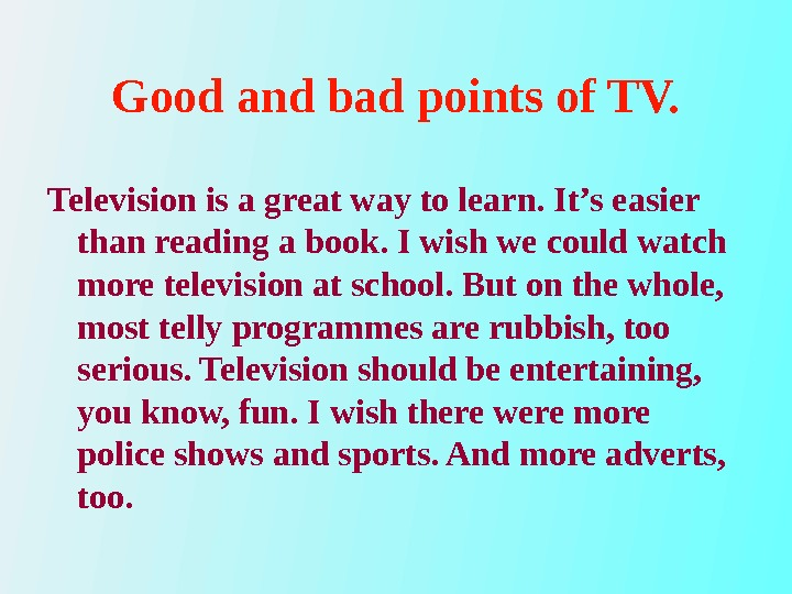 Good and bad points of TV. Television is a great way to learn. It's easier than