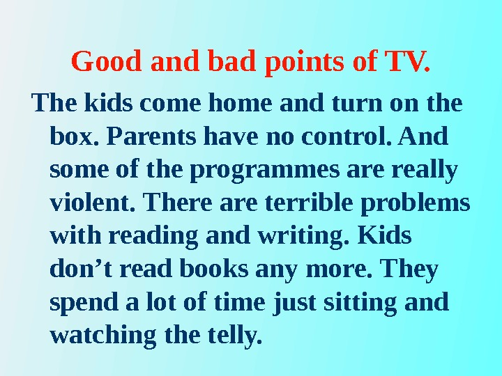 Good and bad points of TV. The kids come home and turn on the box. Parents