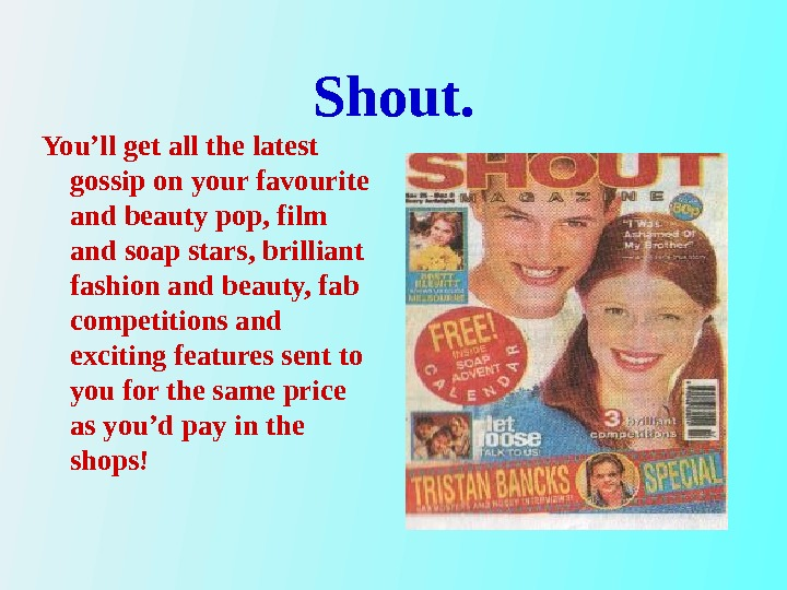 Shout. You'll get all the latest gossip on your favourite and beauty pop, film and soap