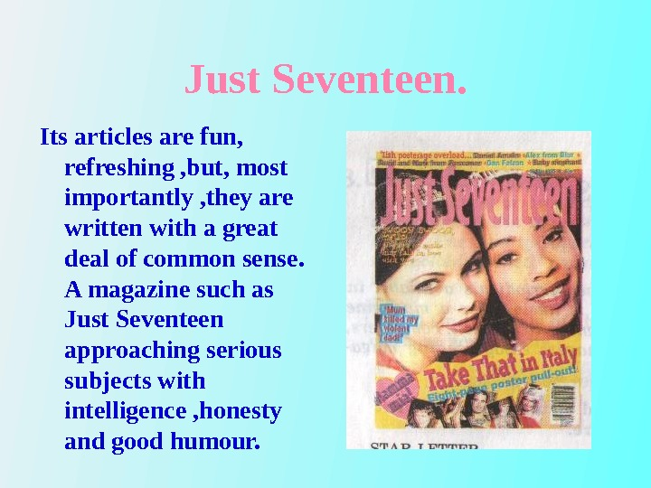 Just Seventeen. Its articles are fun,  refreshing , but, most importantly , they are written