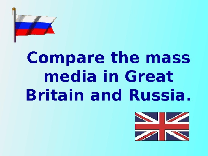 Compare the mass media in Great Britain and Russia.