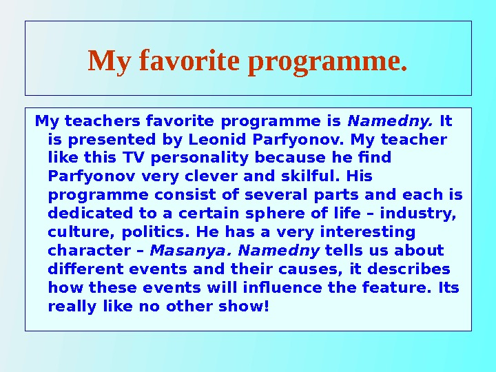 My favorite programme. My teachers favorite programme is Namedny.  It is presented by Leonid Parfyonov.