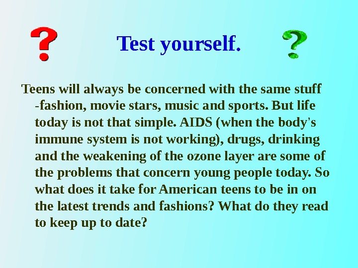 Test yourself. Teens will always be concerned with the same stuff - fashion, movie stars, music
