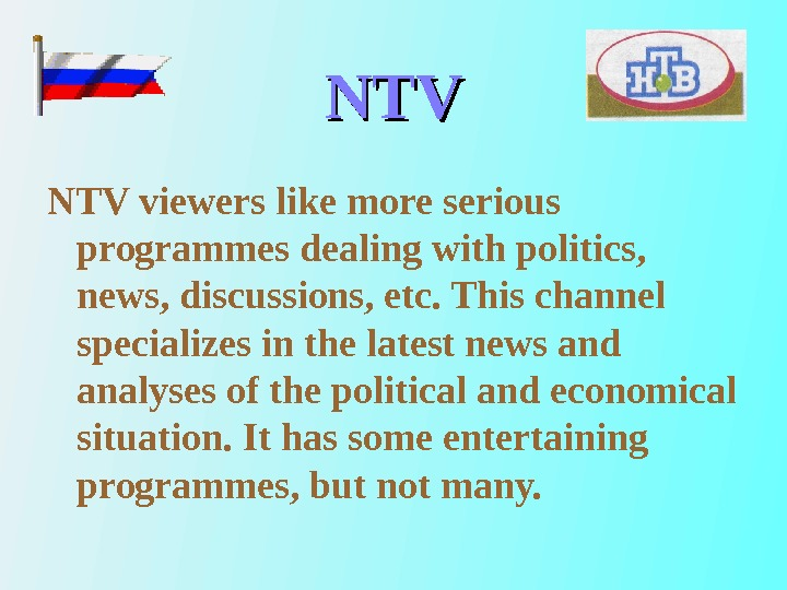 NTVNTV viewers like more serious programmes dealing with politics,  news, discussions, etc. This channel specializes