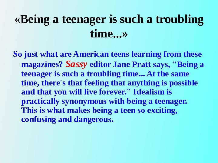 « Being a teenager is such a troubling time. . . » So just what
