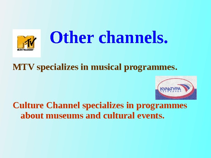MTV specializes in musical programmes.  Culture Channel specializes in programmes about museums and cultural events.