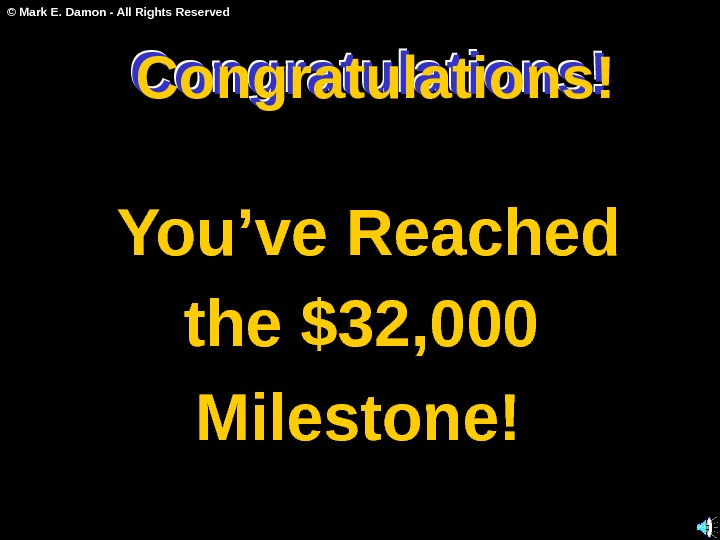 © Mark E. Damon - All Rights Reserved Congratulations! You've Reached the $32, 000 Milestone!Congratulations!