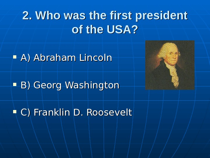2. Who was the first president of the USA?  A) Abraham Lincoln B) Georg Washington