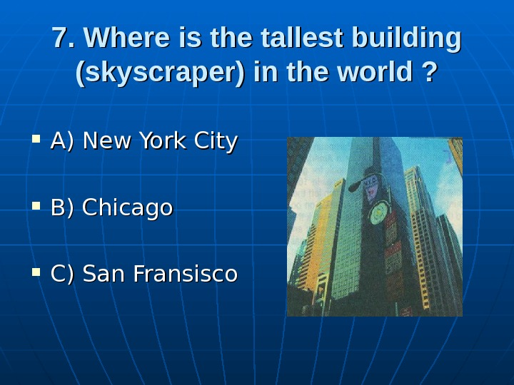 7. Where is the tallest building (skyscraper) in the world ?  A) New York City