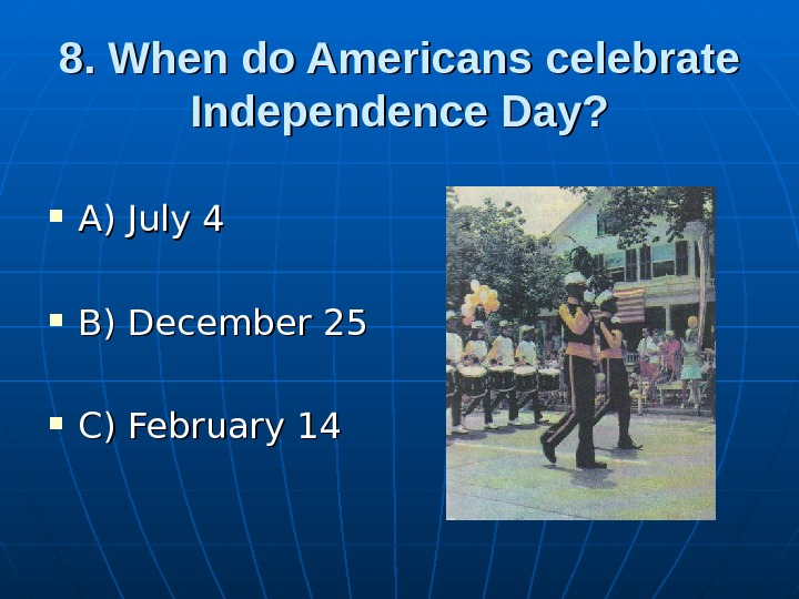 8. When do Americans celebrate Independence Day?  A) July 4 B) December 25 C) February