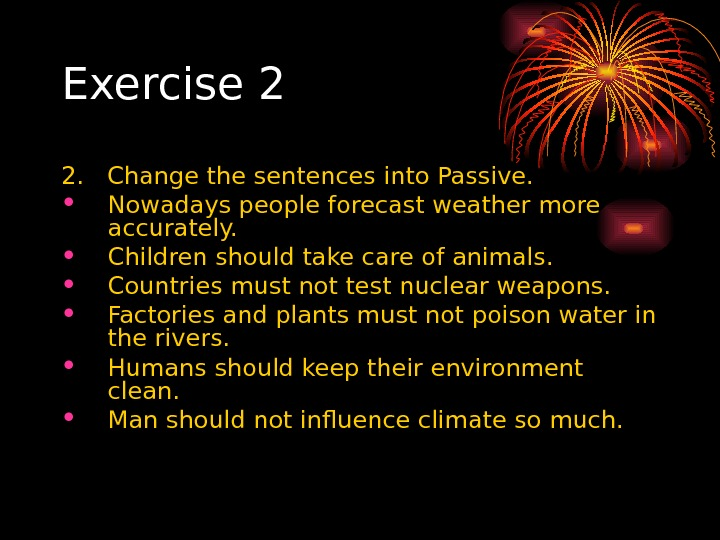 Exercise 2 2.  Change the sentences into Passive.  • Nowadays people forecast weather more