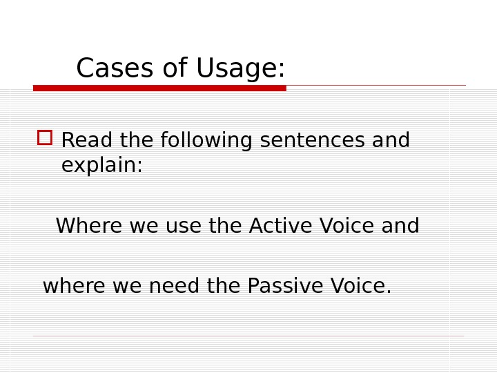 Cases of Usage:  Read the following sentences and explain: Where we use the Active
