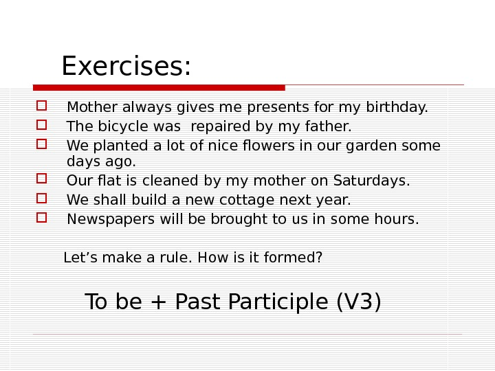 Exercises:  Mother always gives me presents for my birthday.  The bicycle was