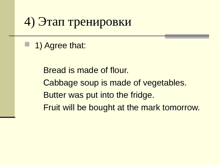 4) Этап  тренировки  1) Agree that:  Bread is made of flour.  Cabbage