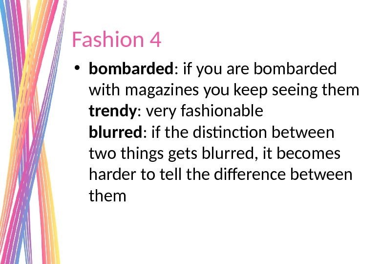 Fashion 4 • bombarded : if you are bombarded with magazines you keep seeing them trendy