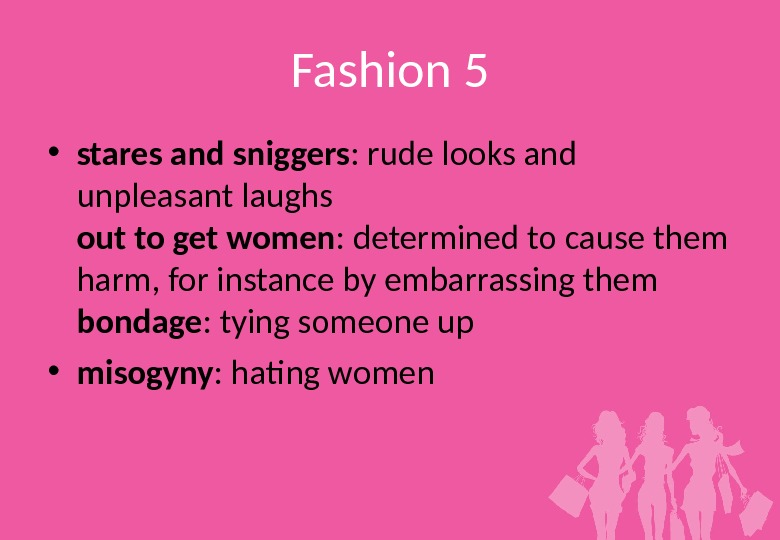 Fashion 5 • stares and sniggers : rude looks and unpleasant laughs out to get women
