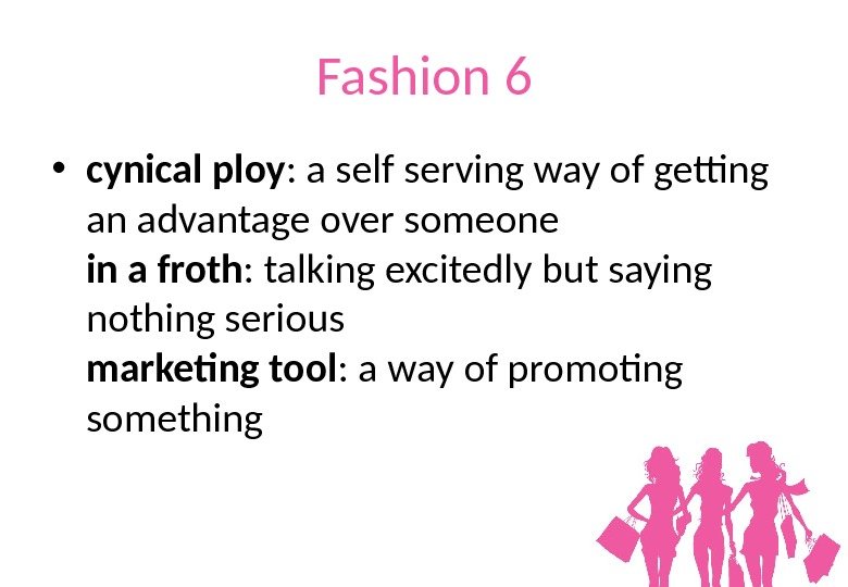 Fashion 6 • cynical ploy : a self serving way of getting an advantage over someone