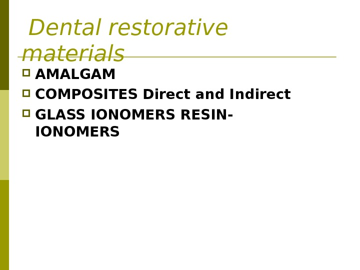Dental restorative materials AMALGAM  COMPOSITES Direct and Indirect  GLASS IONOMERS RESIN- IONOMERS