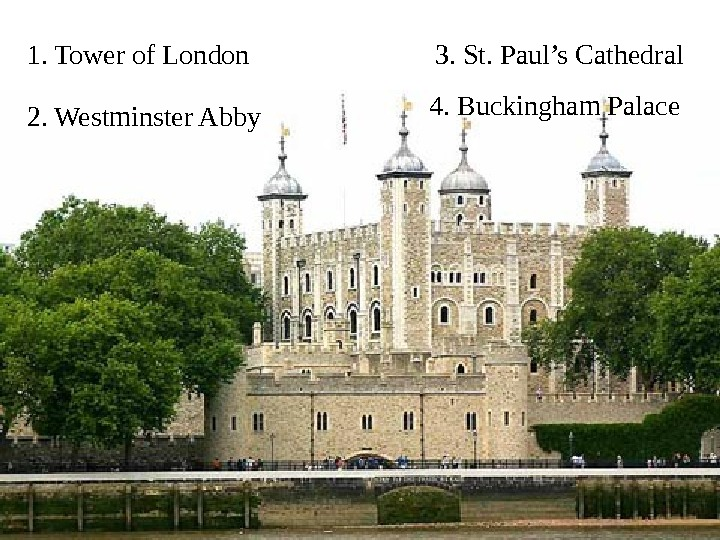 1. Tower of London 2. Westminster Abby 3.  St. Paul's Cathedral 4.