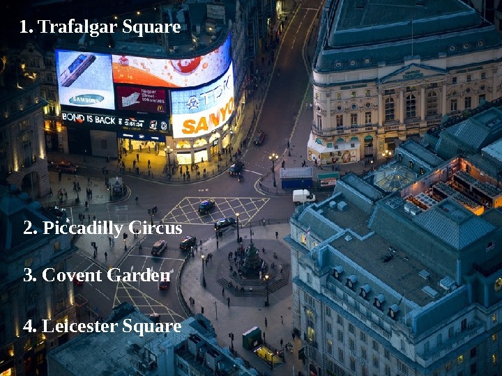 1. Trafalgar Square 2.  Piccadilly Circus 3. Covent Garden 4.  Leicester Square