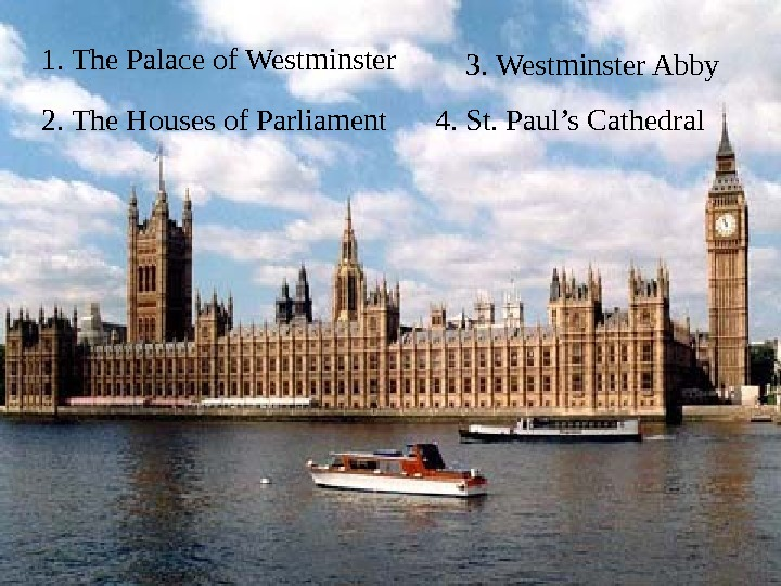 1.  The Palace of Westminster 2.  The Houses of Parliament 3. Westminster