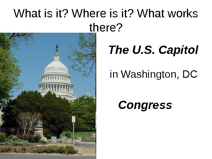 What is it? Where is it? What works there? The U. S. Capitol Congressin