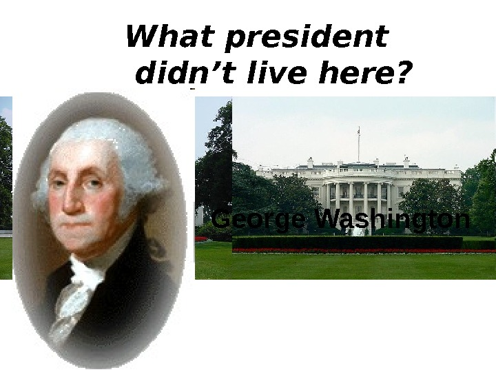 What president  didn't live here? George Washington