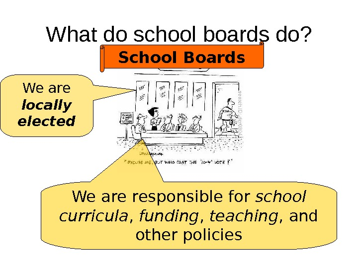 What do school boards do? School Boards We are locally elected We are responsible